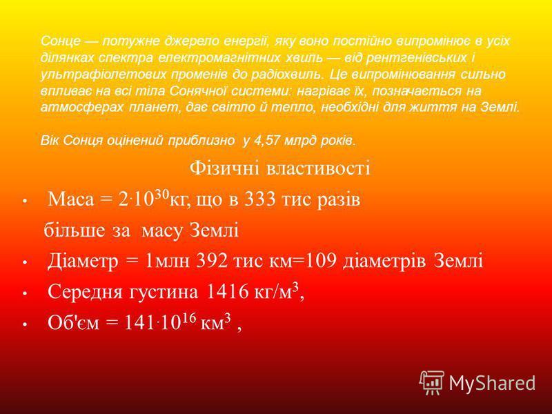 Фізичні властивості Маса = 2. 10 30 кг, що в 333 тис разів більше за масу Землі Діаметр = 1 млн 392 тис км =109 діаметрів Землі Середня густина 1416 кг / м 3, Об ' єм = 141. 10 16 км 3, Сонце потужне джерело енергії, яку воно постійно випромінює в ус