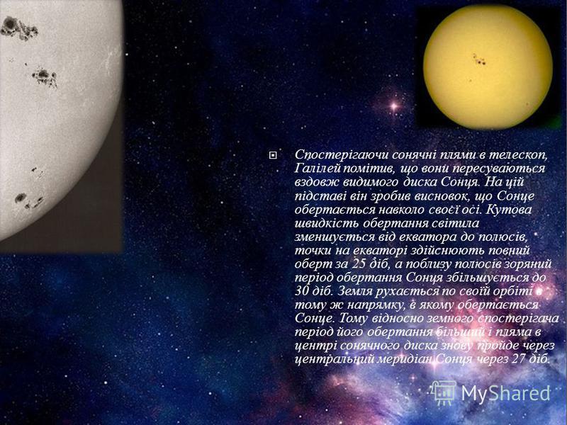 Спостерігаючи сонячні плями в телескоп, Галілей помітив, що вони пересуваються вздовж видимого диска Сонця. На цій підставі він зробив висновок, що Сонце обертається навколо своєї осі. Кутова швидкість обертання світила зменшується від екватора до по