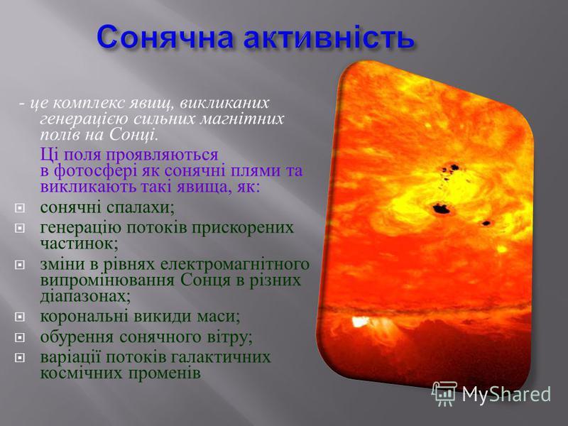 - це комплекс явищ, викликаних генерацією сильних магнітних полів на Сонці. Ці поля проявляються в фотосфері як сонячні плями та викликають такі явища, як : сонячні спалахи ; генерацію потоків прискорених частинок ; зміни в рівнях електромагнітного в