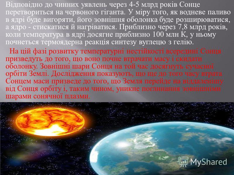 Відповідно до чинних уявлень через 4-5 млрд років Сонце перетвориться на червоного гіганта. У міру того, як водневе паливо в ядрі буде вигоряти, його зовнішня оболонка буде розширюватися, а ядро - стискатися й нагріватися. Приблизно через 7,8 млрд ро