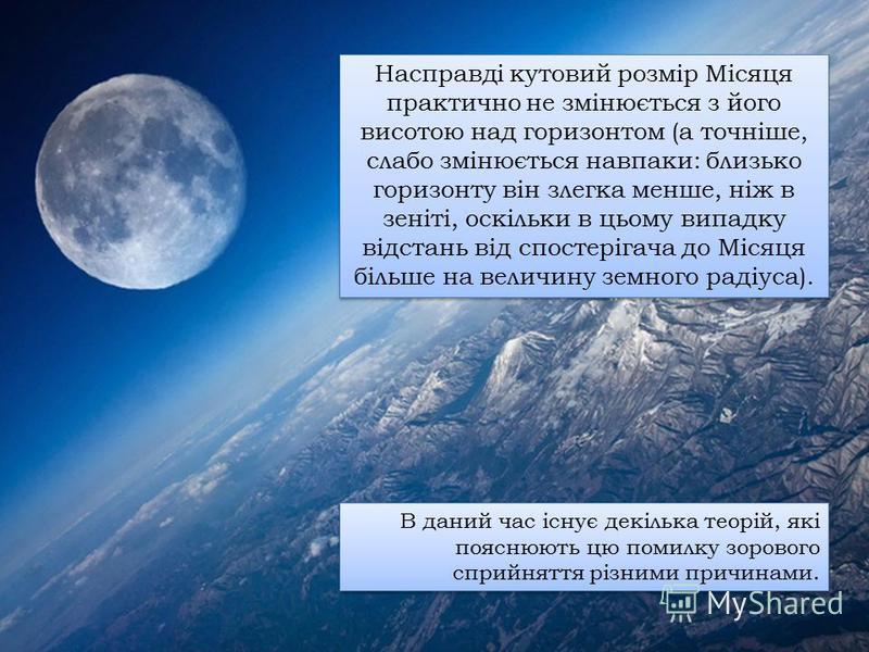 Насправді кутовий розмір Місяця практично не змінюється з його висотою над горизонтом (а точніше, слабо змінюється навпаки: близько горизонту він злегка менше, ніж в зеніті, оскільки в цьому випадку відстань від спостерігача до Місяця більше на велич