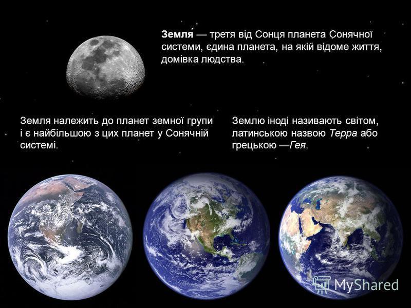 Земля́ третя від Сонця планета Сонячної системи, єдина планета, на якій відоме життя, домівка людства. Земля належить до планет земної групи і є найбільшою з цих планет у Сонячній системі. Землю іноді називають світом, латинською назвою Терра або гре