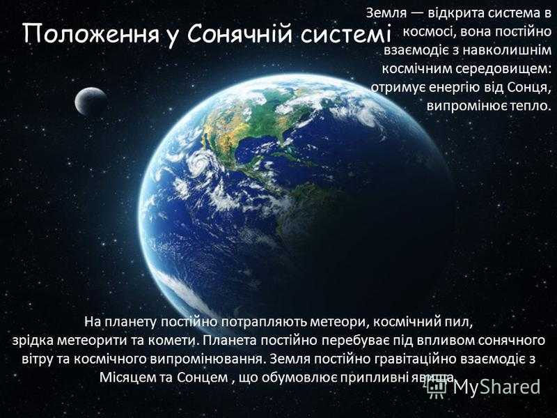 Положення у Сонячній системі На планету постійно потрапляють метеори, космічний пил, зрідка метеорити та комети. Планета постійно перебуває під впливом сонячного вітру та космічного випромінювання. Земля постійно гравітаційно взаємодіє з Місяцем та С