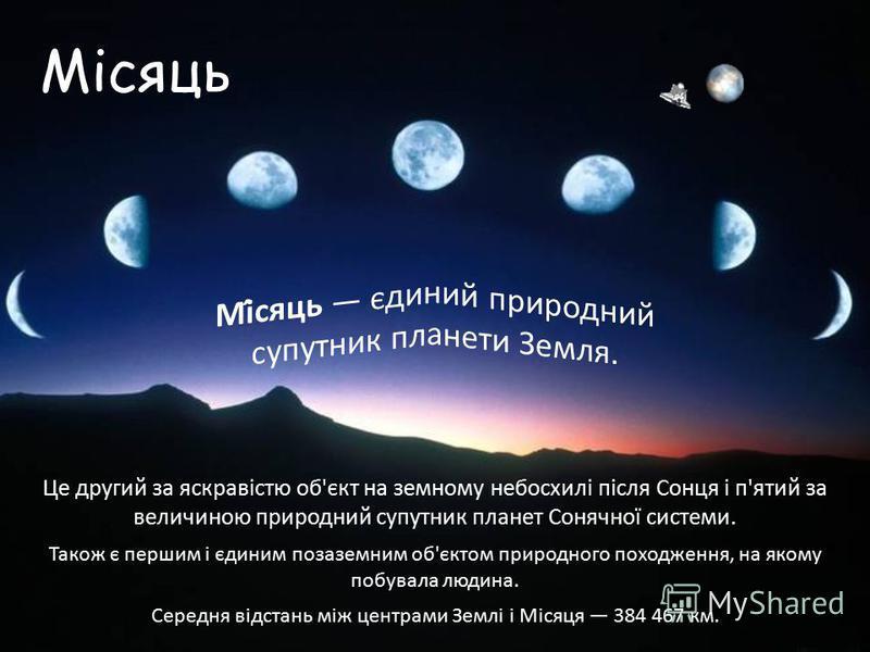 Місяць Це другий за яскравістю об'єкт на земному небосхилі після Сонця і п'ятий за величиною природний супутник планет Сонячної системи. Також є першим і єдиним позаземним об'єктом природного походження, на якому побувала людина. Середня відстань між