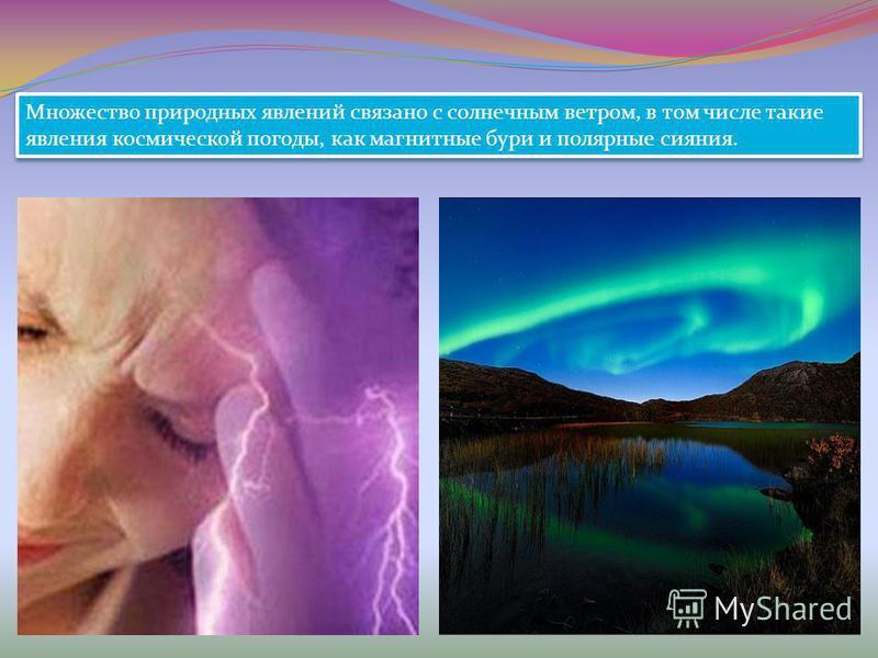 Множество природных явлений связано с солнечным ветром, в том числе такие явления космической погоды, как магнитные бури и полярные сияния.