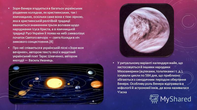 Зоря-Венера згадується в багатьох українських різдвяних колядках, як християнських, так і язичницьких, оскільки саме вона є тією зіркою, яка в християнській релігійній традиції вважається знаменням трьом волхвам щодо народження Ісуса Христа, а в язич
