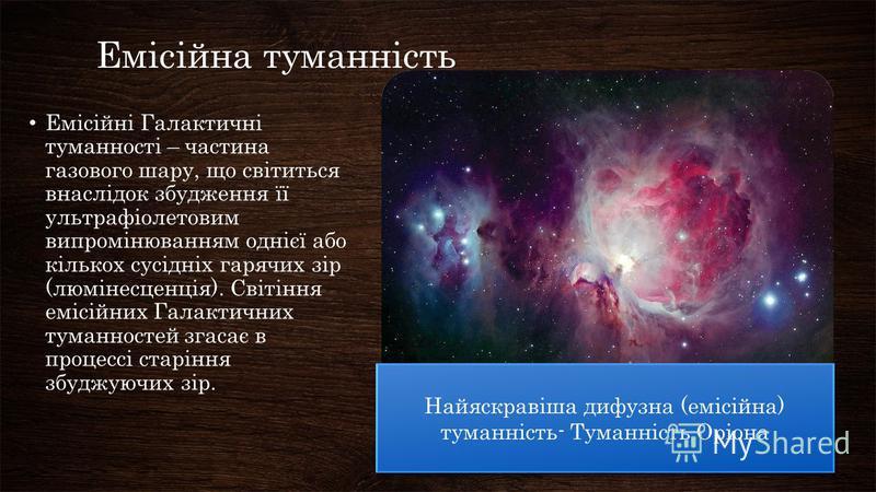 Емісійна туманність Емісійні Галактичні туманності – частина газового шару, що світиться внаслідок збудження її ультрафіолетовим випромінюванням однієї або кількох сусідніх гарячих зір (люмінесценція). Світіння емісійних Галактичних туманностей згаса