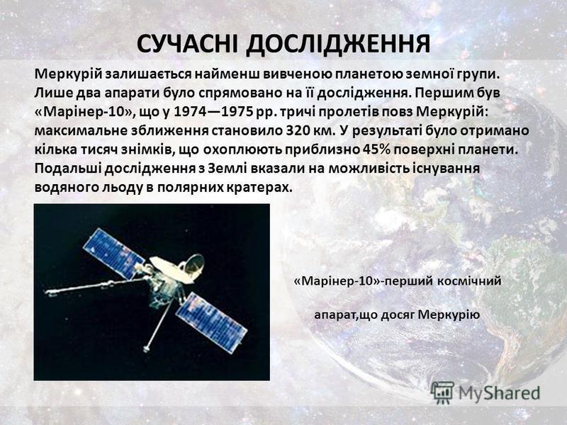 СУЧАСНІ ДОСЛІДЖЕННЯ Меркурій залишається найменш вивченою планетою земної групи. Лише два апарати було спрямовано на її дослідження. Першим був «Марінер-10», що у 19741975 рр. тричі пролетів повз Меркурій: максимальне зближення становило 320 км. У ре
