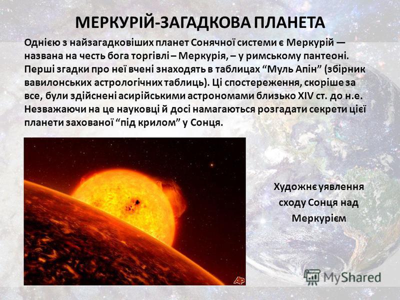 МЕРКУРІЙ-ЗАГАДКОВА ПЛАНЕТА Однією з найзагадковіших планет Сонячної системи є Меркурій названа на честь бога торгівлі – Меркурія, – у римському пантеоні. Перші згадки про неї вчені знаходять в таблицах Муль Апін (збірник вавилонських астрологічних та