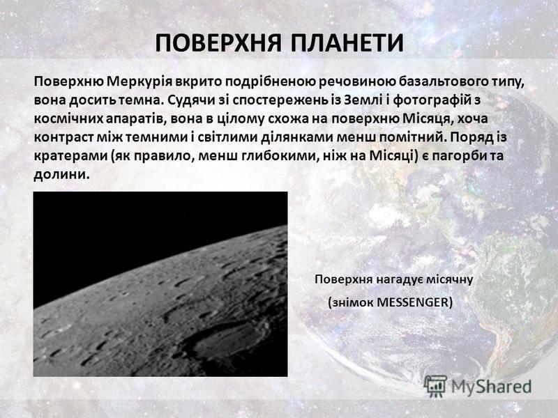 ПОВЕРХНЯ ПЛАНЕТИ Поверхню Меркурія вкрито подрібненою речовиною базальтового типу, вона досить темна. Судячи зі спостережень із Землі і фотографій з космічних апаратів, вона в цілому схожа на поверхню Місяця, хоча контраст між темними і світлими діля