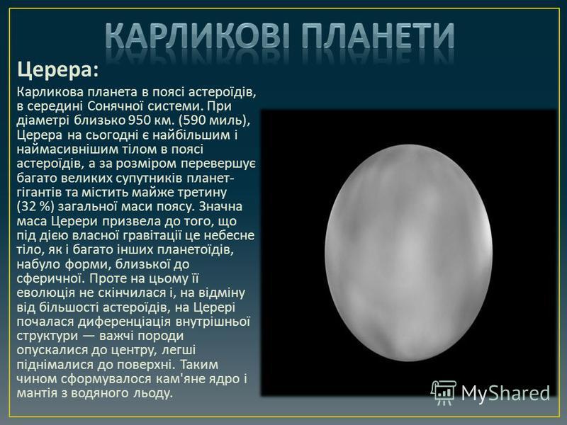Церера : Карликова планета в поясі астероїдів, в середині Сонячної системи. При діаметрі близько 950 км. (590 миль ), Церера на сьогодні є найбільшим і наймасивнішим тілом в поясі астероїдів, а за розміром перевершує багато великих супутників планет