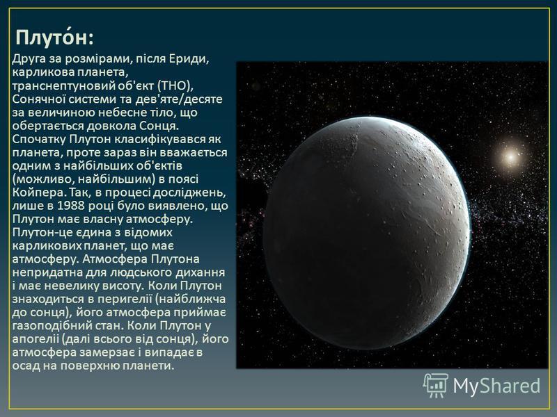 Плутон : Друга за розмірами, після Ериди, карликова планета, транснептуновий об ' єкт ( ТНО ), Сонячної системи та дев ' яте / десяте за величиною небесне тіло, що обертається довкола Сонця. Спочатку Плутон класифікувався як планета, проте зараз він