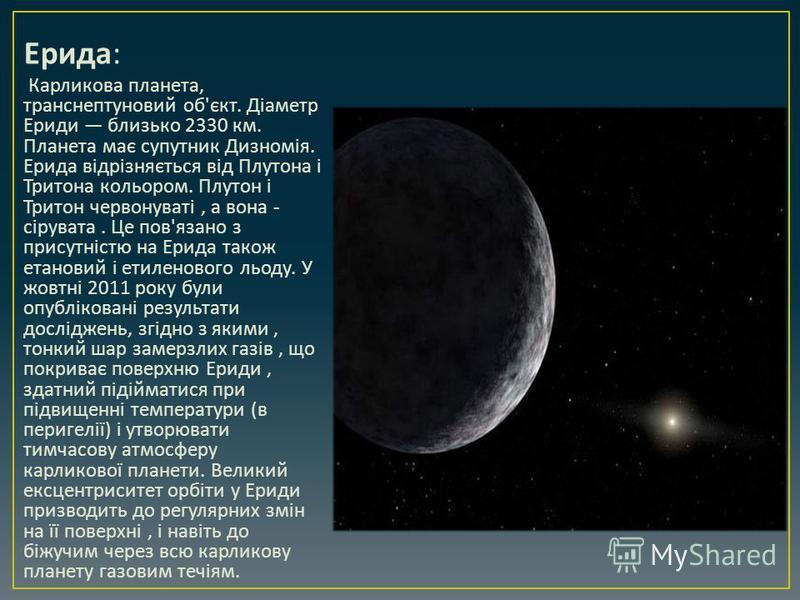 Ерида : Карликова планета, транснептуновий об ' єкт. Діаметр Ериди близько 2330 км. Планета має супутник Дизномія. Ерида відрізняється від Плутона і Тритона кольором. Плутон і Тритон червонуваті, а вона - сірувата. Це пов ' язано з присутністю на Ери