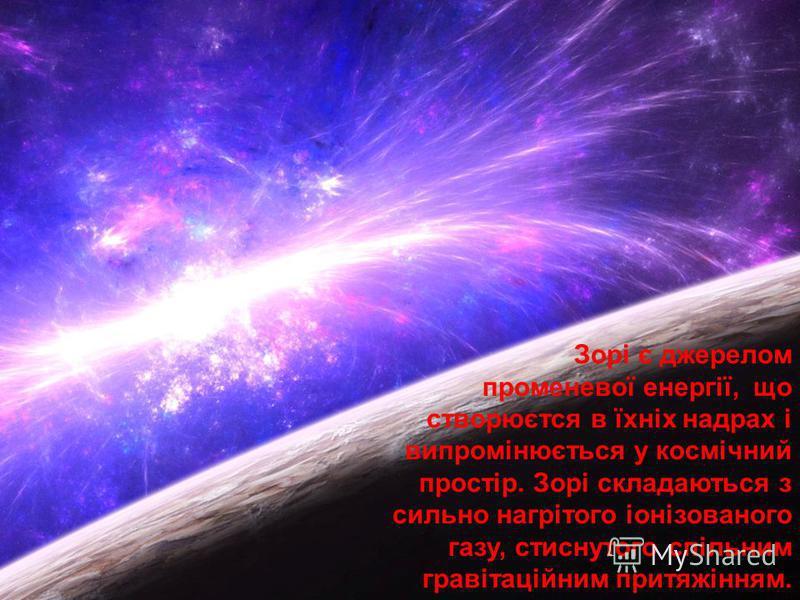 Зорі є джерелом променевої енергії, що створюєтся в їхніх надрах і випромінюється у космічний простір. Зорі складаються з сильно нагрітого іонізованого газу, стиснутого спільним гравітаційним притяжінням.