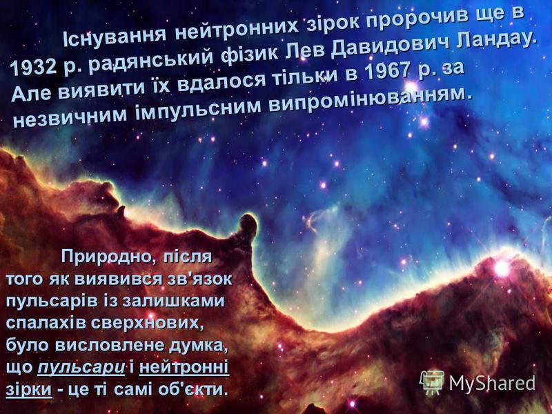 Існування нейтронних зірок пророчив ще в 1932 р. радянський фізик Лев Давидович Ландау. Але виявити їх вдалося тільки в 1967 р. за незвичним імпульсним випромінюванням. Природно, після того як виявився зв'язок пульсарів із залишками спалахів сверхнов