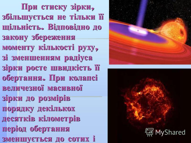 При стиску зірки, збільшується не тільки її щільність. Відповідно до закону збереження моменту кількості руху, зі зменшенням радіуса зірки росте швидкість її обертання. При колапсі величезної масивної зірки до розмірів порядку декількох десятків кіло