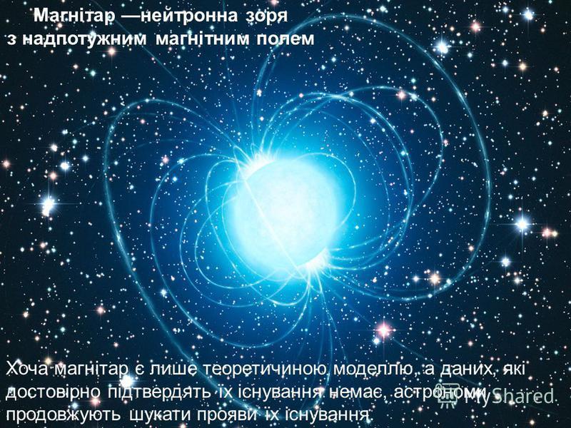 Магнітар нейтронна зоря з надпотужним магнітним полем Хоча магнітар є лише теоретичиною моделлю, а даних, які достовірно підтвердять їх існування немає, астрономи продовжують шукати прояви їх існування.