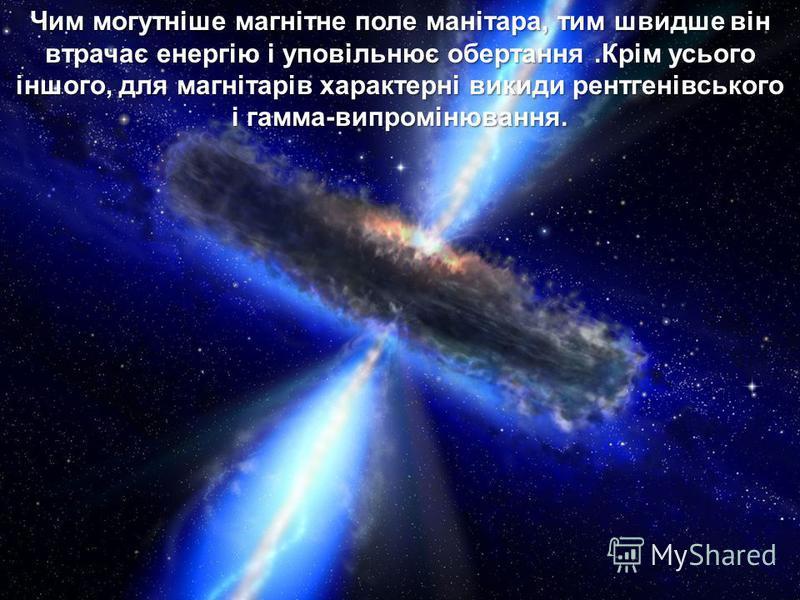 Чим могутніше магнітне поле манітара, тим швидше він втрачає енергію і уповільнює обертання.Крім усього іншого, для магнітарів характерні викиди рентгенівського і гамма-випромінювання.