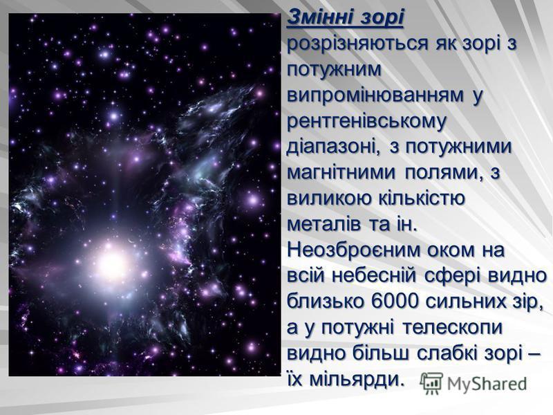 Змінні зорі розрізняються як зорі з потужним випромінюванням у рентгенівському діапазоні, з потужними магнітними полями, з виликою кількістю металів та ін. Неозброєним оком на всій небесній сфері видно близько 6000 сильних зір, а у потужні телескопи