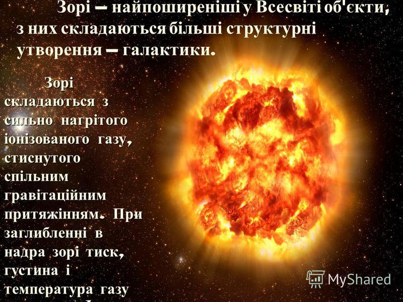 Зорі найпоширеніші у Всесвіті об ' єкти, з них складаються більші структурні утворення галактики. Зорі складаються з сильно нагрітого іонізованого газу, стиснутого спільним гравітаційним притяжінням. При заглибленні в надра зорі тиск, густина і темпе