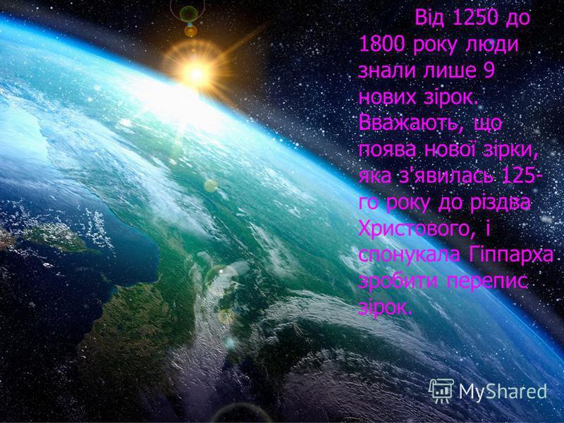 Від 1250 до 1800 року люди знали лише 9 нових зірок. Вважають, що поява нової зірки, яка з'явилась 125- го року до різдва Христового, і спонукала Гіппарха зробити перепис зірок.