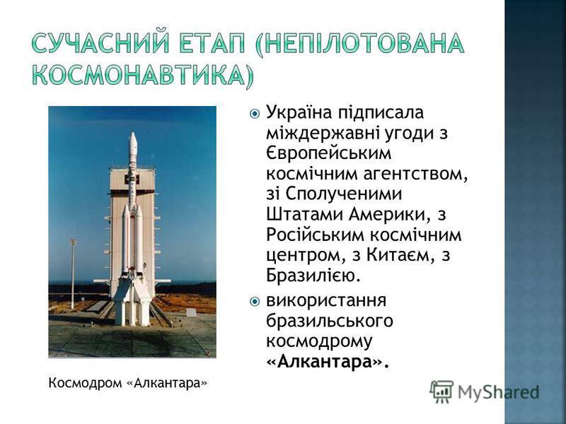 Україна підписала міждержавні угоди з Європейським космічним агентством, зі Сполученими Штатами Америки, з Російським космічним центром, з Китаєм, з Бразилією. використання бразильського космодрому «Алкантара». Космодром «Алкантара»