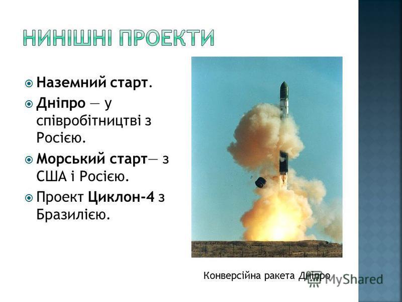 Наземний старт. Дніпро у співробітництві з Росією. Морський старт з США і Росією. Проект Циклон-4 з Бразилією. Конверсійна ракета Дніпро