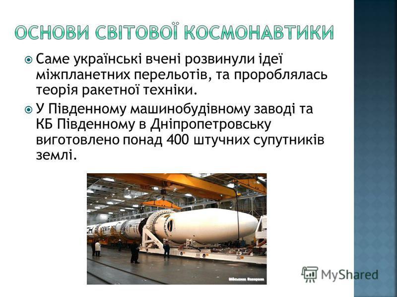Саме українські вчені розвинули ідеї міжпланетних перельотів, та пророблялась теорія ракетної техніки. У Південному машинобудівному заводі та КБ Південному в Дніпропетровську виготовлено понад 400 штучних супутників землі.