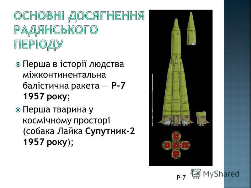 Перша в історії людства міжконтинентальна балістична ракета Р-7 1957 року; Перша тварина у космічному просторі (собака Лайка Супутник-2 1957 року); Р-7