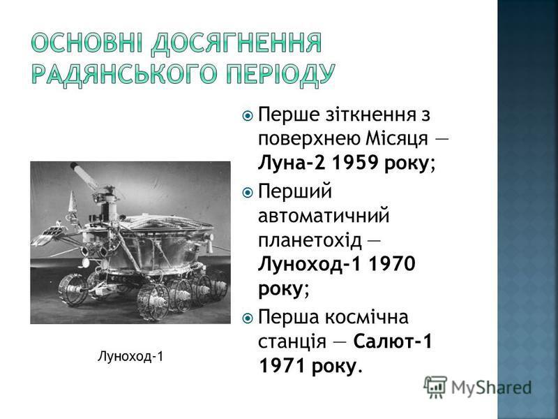 Перше зіткнення з поверхнею Місяця Луна-2 1959 року; Перший автоматичний планетохід Луноход-1 1970 року; Перша космічна станція Салют-1 1971 року. Луноход-1