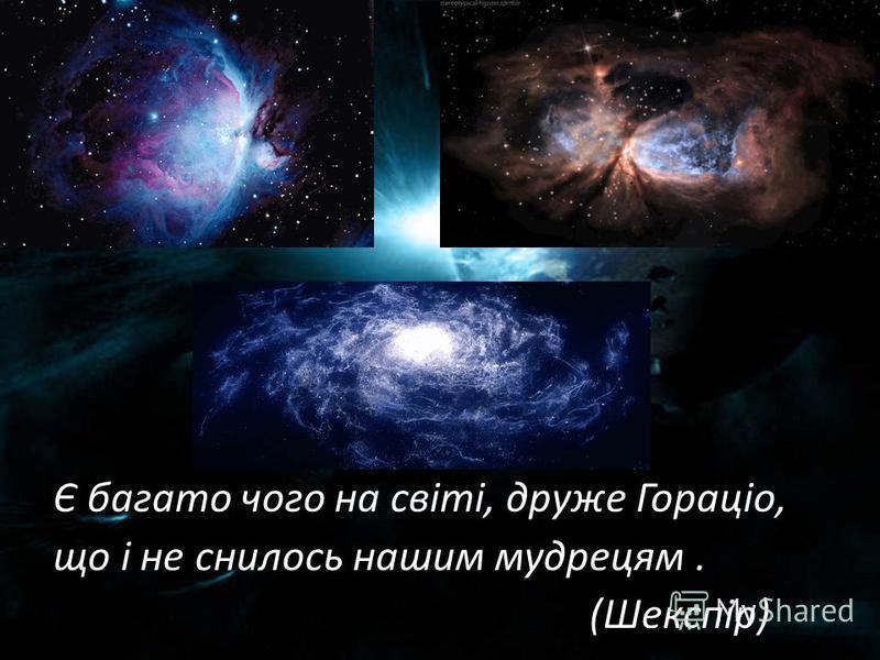 Є багато чого на світі, друже Гораціо, що і не снилось нашим мудрецям. (Шекспір)