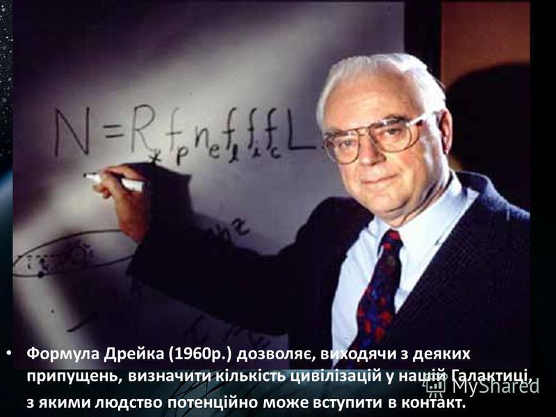 Формула Дрейка (1960р.) дозволяє, виходячи з деяких припущень, визначити кількість цивілізацій у нашій Галактиці, з якими людство потенційно може вступити в контакт.