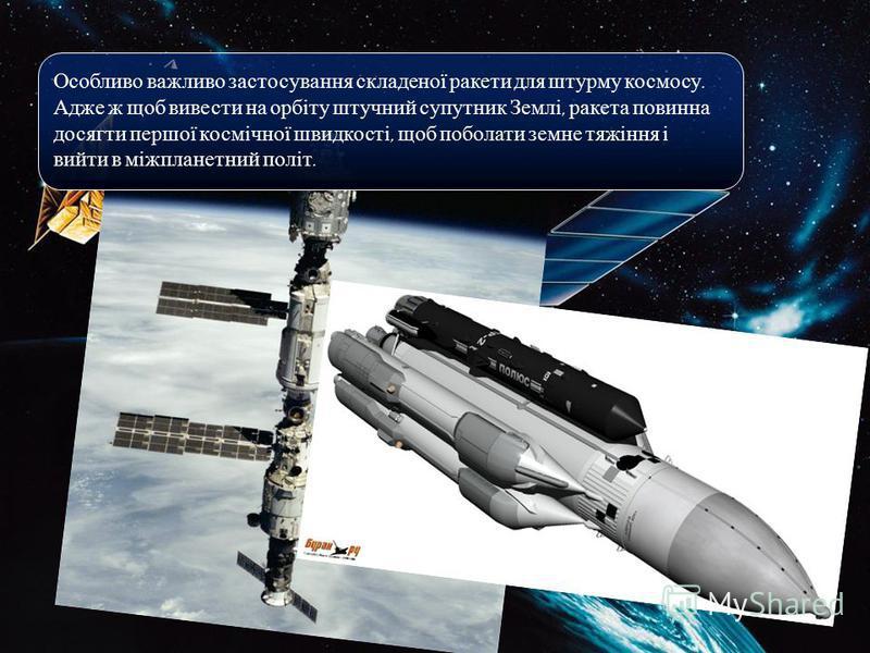 Особливо важливо застосування складеної ракети для штурму космосу. Адже ж щоб вивести на орбіту штучний супутник Землі, ракета повинна досягти першої космічної швидкості, щоб поболати земне тяжіння і вийти в міжпланетний політ.