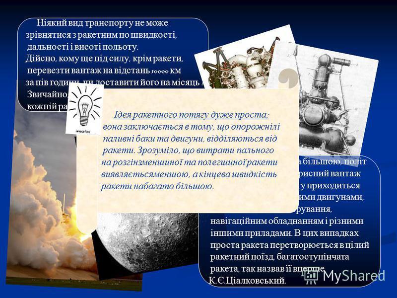 Ніякий вид транспорту не може зрівнятися з ракетним по швидкості, дальності і висоті польоту. Дійсно, кому ще під силу, крім ракети, перевезти вантаж на відстань 10000 км за пів години, чи доставити його на місяць ? Звичайно, подібні задачі по плечу
