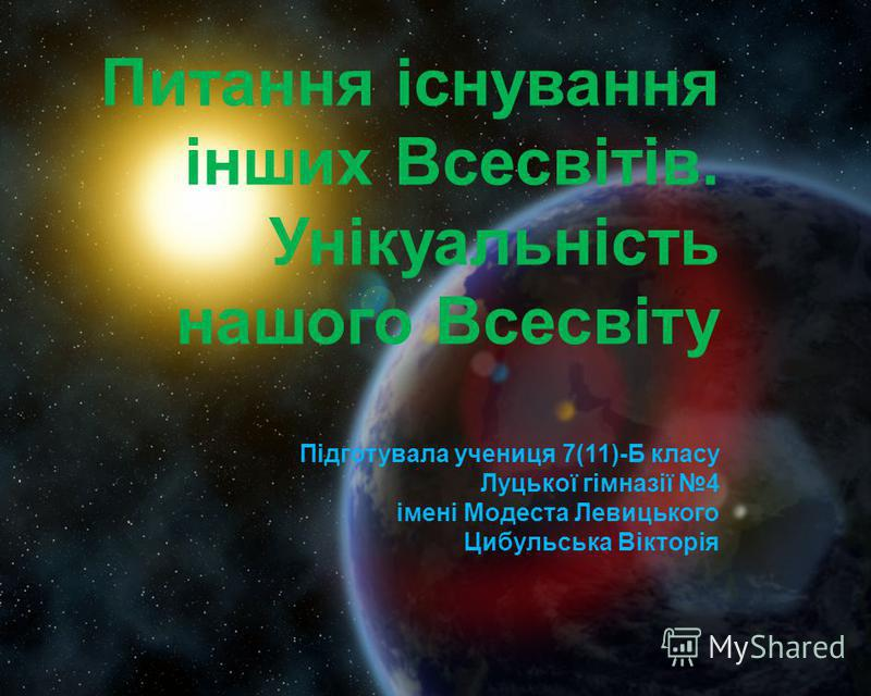Питання існування інших Всесвітів. Унікуальність нашого Всесвіту Підготувала учениця 7(11)-Б класу Луцької гімназії 4 імені Модеста Левицького Цибульська Вікторія