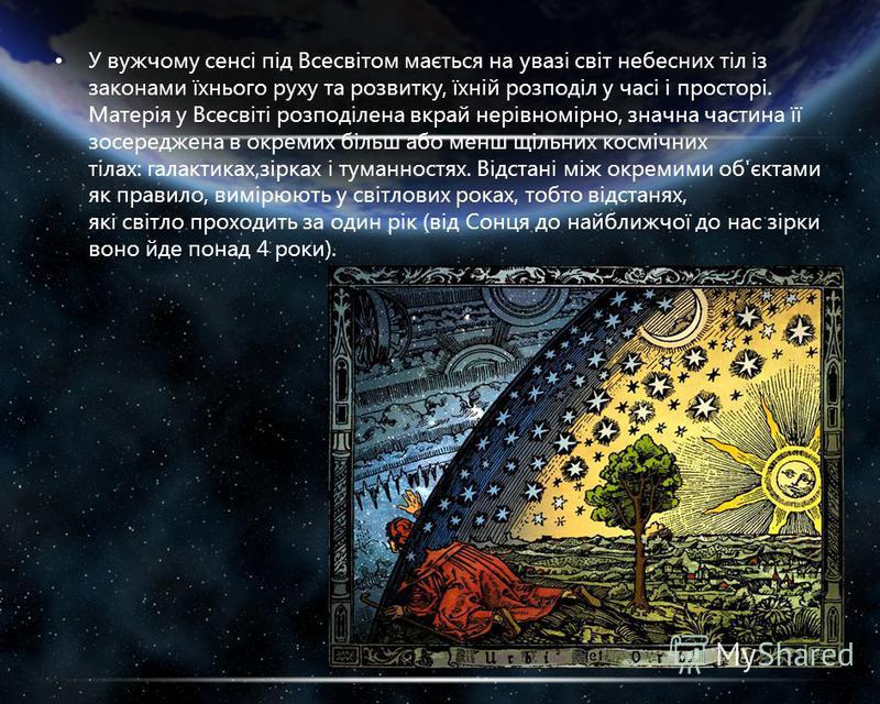 У вужчому сенсі під Всесвітом мається на увазі світ небесних тіл із законами їхнього руху та розвитку, їхній розподіл у часі і просторі. Матерія у Всесвіті розподілена вкрай нерівномірно, значна частина її зосереджена в окремих більш або менш щільних