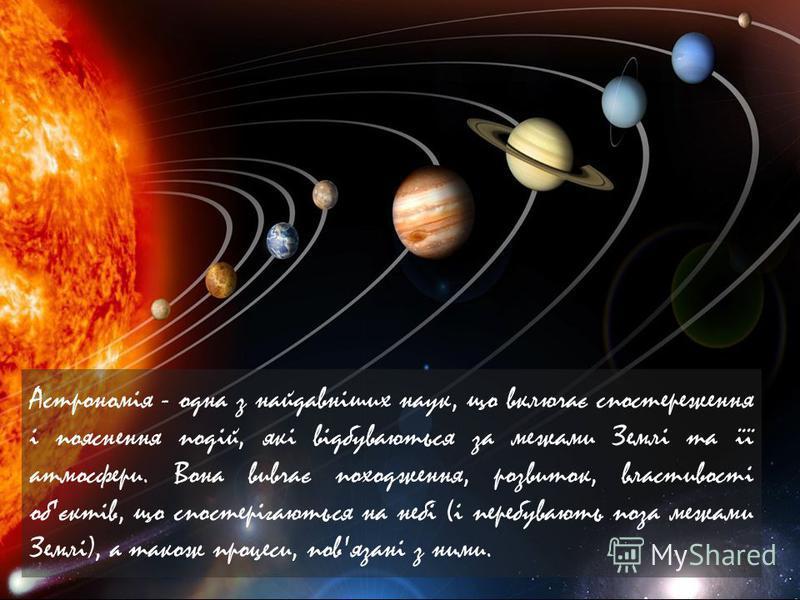 Астрономія - одна з найдавніших наук, що включає спостереження і пояснення подій, які відбуваються за межами Землі та її атмосфери. Вона вивчає походження, розвиток, властивості об'єктів, що спостерігаються на небі (і перебувають поза межами Землі),