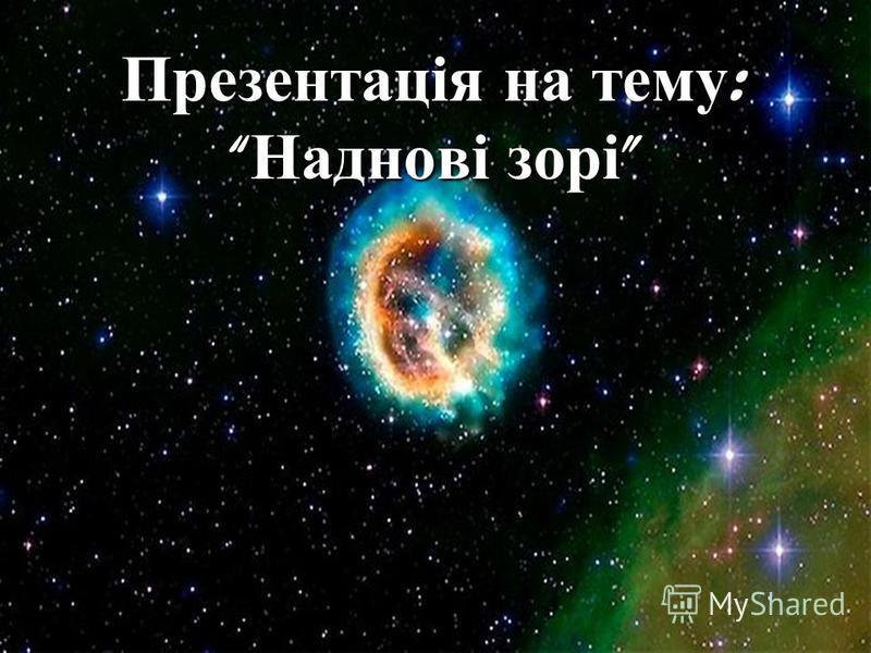 Презентація на тему : Наднові зорі Презентація на тему : Наднові зорі