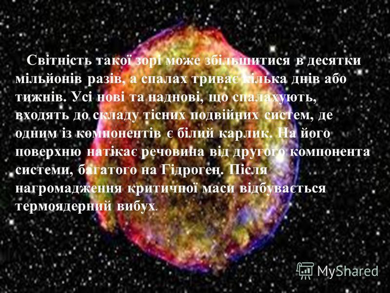 Світність такої зорі може збільшитися в десятки мільйонів разів, а спалах триває кілька днів або тижнів. Усі нові та наднові, що спалахують, входять до складу тісних подвійних систем, де одним із компонентів є білий карлик. На його поверхню натікає р