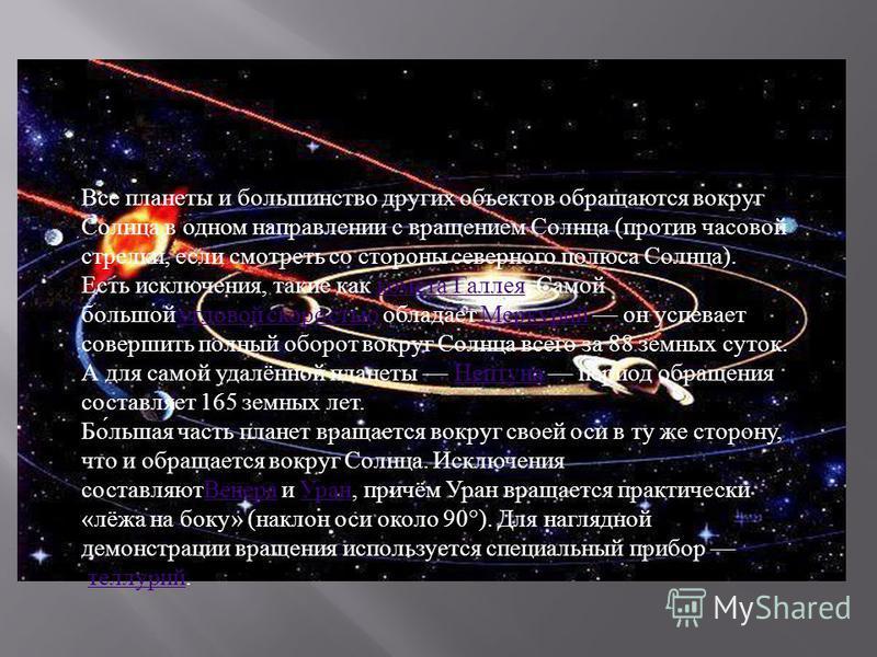 Все планеты и большинство других объектов обращаются вокруг Солнца в одном направлении с вращением Солнца ( против часовой стрелки, если смотреть со стороны северного полюса Солнца ). Есть исключения, такие как комета Галлея. Самой большой угловой ск