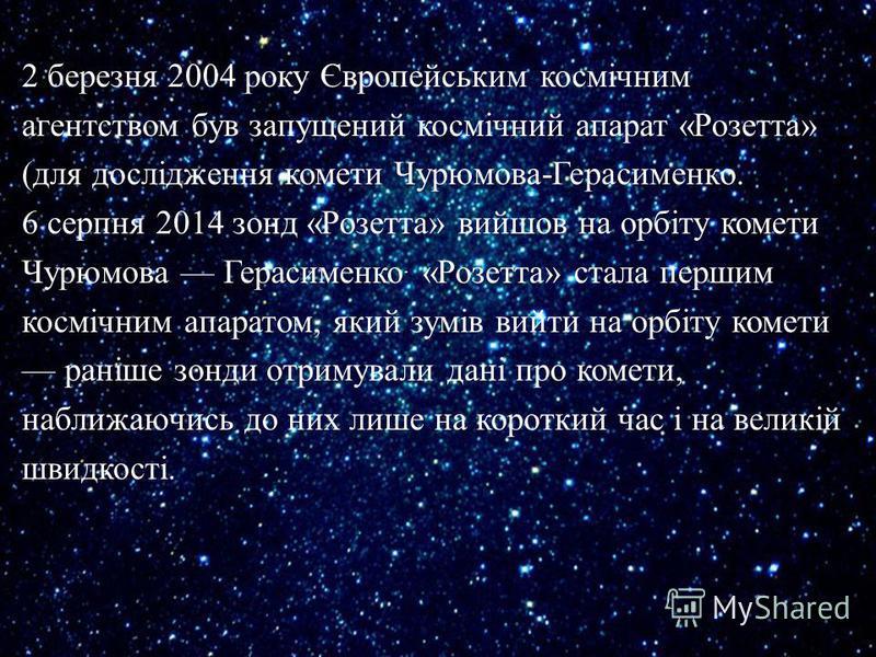 2 березня 2004 року Європейським космічним агентством був запущений космічний апарат « Розетта » ( для дослідження комети Чурюмова - Герасименко. 6 серпня 2014 зонд « Розетта » вийшов на орбіту комети Чурюмова Герасименко. « Розетта » стала першим ко