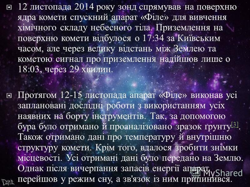 12 листопада 2014 року зонд спрямував на поверхню ядра комети спускний апарат « Філе » для вивчення хімічного складу небесного тіла. Приземлення на поверхню комети відбулося о 17:34 за Київським часом, але через велику відстань між Землею та кометою
