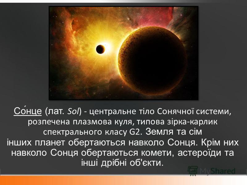 Со́нце (лат. Sol) - центральне тіло Сонячної системи, розпечена плазмова куля, типова зірка-карлик спектрального класу G2. Земля та сім інших планет обертаються навколо Сонця. Крім них навколо Сонця обертаються комети, астероїди та інші дрібні об'єкт