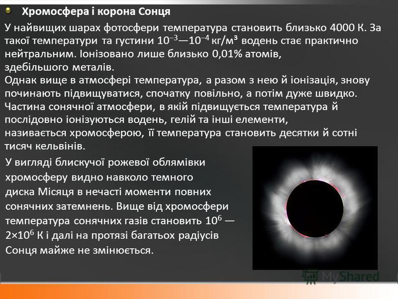 Хромосфера і корона Сонця У найвищих шарах фотосфери температура становить близько 4000 К. За такої температури та густини 10 3 10 4 кг/м³ водень стає практично нейтральним. Іонізовано лише близько 0,01% атомів, здебільшого металів. Однак вище в атмо
