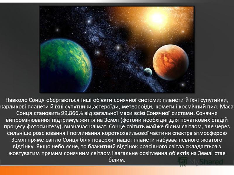 Навколо Сонця обертаються інші об'єкти сонячної системи: планети й їхні супутники, карликові планети й їхні супутники,астероїди, метеороіди, комети і космічний пил. Маса Сонця становить 99,866% від загальної маси всієї Сонячної системи. Сонячне випро