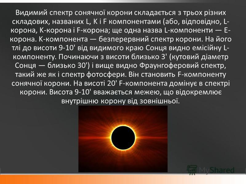 Видимий спектр сонячної корони складається з трьох різних складових, названих L, K і F компонентами (або, відповідно, L- корона, K-корона і F-корона; ще одна назва L-компоненти E- корона. K-компонента безперервний спектр корони. На його тлі до висоти