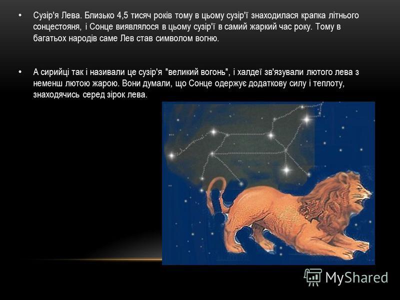 Сузір'я Лева. Близько 4,5 тисяч років тому в цьому сузір'ї знаходилася крапка літнього сонцестояня, і Сонце виявлялося в цьому сузір'ї в самий жаркий час року. Тому в багатьох народів саме Лев став символом вогню. А сирийці так і називали це сузір'я