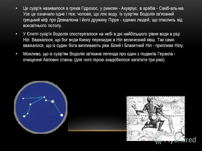 Це сузір'я називалося в греків Гідрохос, у римлян - Акуаріус, в арабів - Сакіб-аль-ма. Усе це означало одне і теж: чоловік, що ллє воду. Із сузір'ям Водолія зв'язаний грецький міф про Девкаліона і його дружину Пірре - єдиних людей, що спаслись від вс