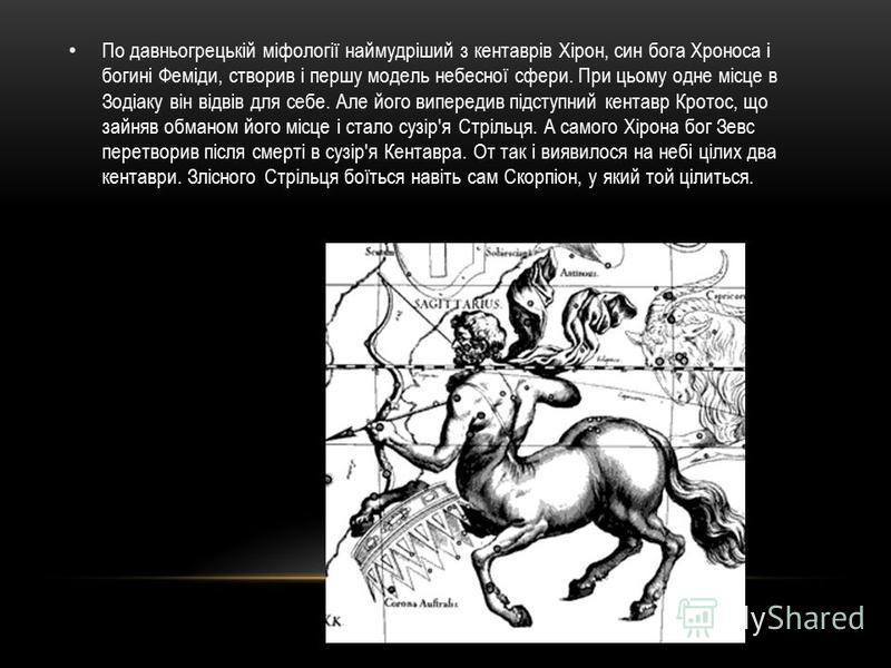 По давньогрецькій міфології наймудріший з кентаврів Хірон, син бога Хроноса і богині Феміди, створив і першу модель небесної сфери. При цьому одне місце в Зодіаку він відвів для себе. Але його випередив підступний кентавр Кротос, що зайняв обманом йо