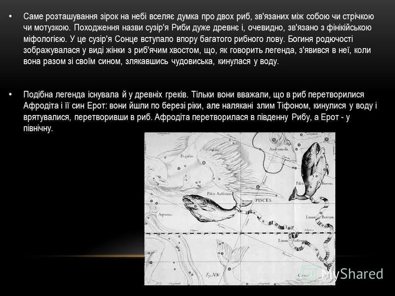 Саме розташування зірок на небі вселяє думка про двох риб, зв'язаних між собою чи стрічкою чи мотузкою. Походження назви сузір'я Риби дуже древнє і, очевидно, зв'язано з фінікійською міфологією. У це сузір'я Сонце вступало впору багатого рибного лову
